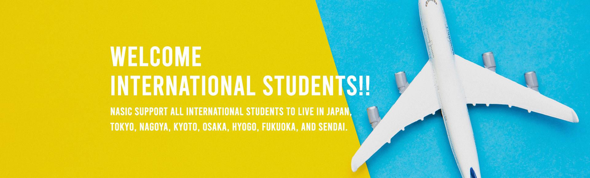 WELCOME INTERNATIONAL STUDENTS!! Nasic support all international students to live in Japan, Tokyo, Nagoya, Kyoto, Osaka, Hyogo, Fukuoka, and Sendai.
